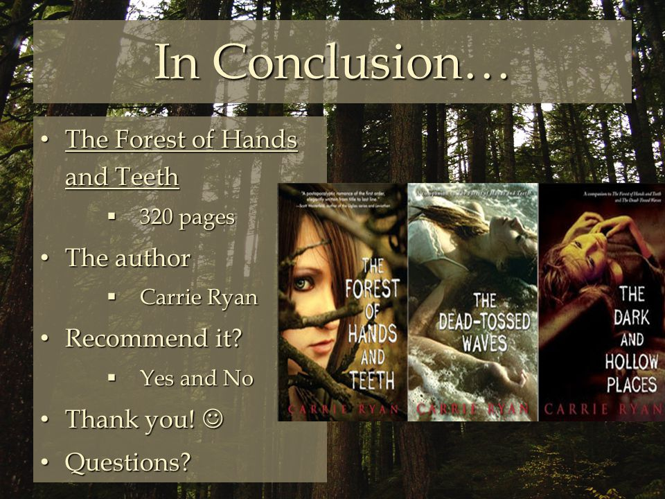 In Conclusion… The Forest of Hands and Teeth The Forest of Hands and Teeth  320 pages The author The author  Carrie Ryan Recommend it.