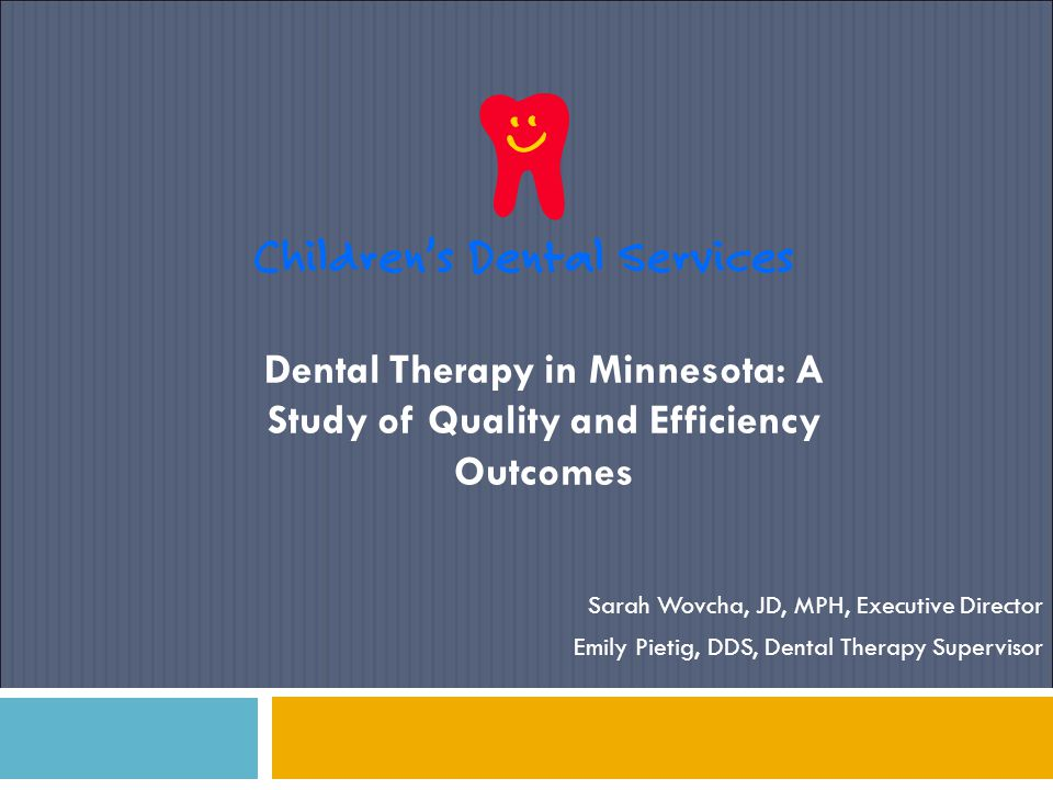 Dental Therapy in Minnesota: A Study of Quality and Efficiency Outcomes Sarah Wovcha, JD, MPH, Executive Director Emily Pietig, DDS, Dental Therapy Su