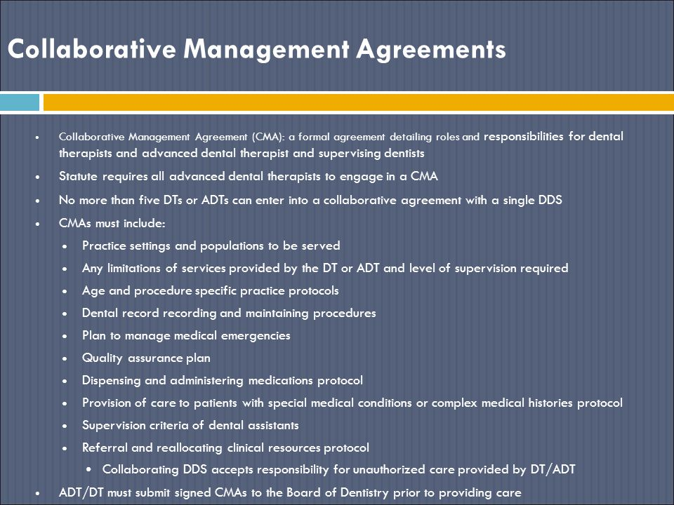 Collaborative Management Agreements Collaborative Management Agreement (CMA): a formal agreement detailing roles and responsibilities for dental therapists and advanced dental therapist and supervising dentists Statute requires all advanced dental therapists to engage in a CMA No more than five DTs or ADTs can enter into a collaborative agreement with a single DDS CMAs must include: Practice settings and populations to be served Any limitations of services provided by the DT or ADT and level of supervision required Age and procedure specific practice protocols Dental record recording and maintaining procedures Plan to manage medical emergencies Quality assurance plan Dispensing and administering medications protocol Provision of care to patients with special medical conditions or complex medical histories protocol Supervision criteria of dental assistants Referral and reallocating clinical resources protocol Collaborating DDS accepts responsibility for unauthorized care provided by DT/ADT ADT/DT must submit signed CMAs to the Board of Dentistry prior to providing care