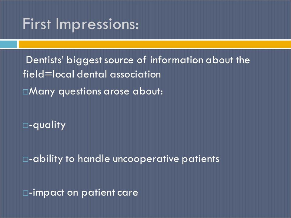 First Impressions: Dentists' biggest source of information about the field=local dental association  Many questions arose about:  -quality  -ability to handle uncooperative patients  -impact on patient care