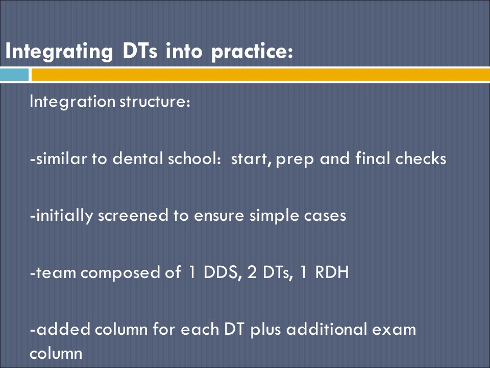 Integrating DTs into practice: Integration structure: -similar to dental school: start, prep and final checks -initially screened to ensure simple cases -team composed of 1 DDS, 2 DTs, 1 RDH -added column for each DT plus additional exam column