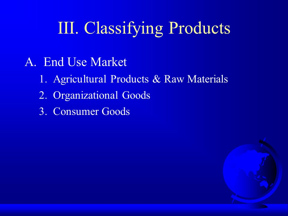III. Classifying Products A. End Use Market 1. Agricultural Products & Raw Materials 2.