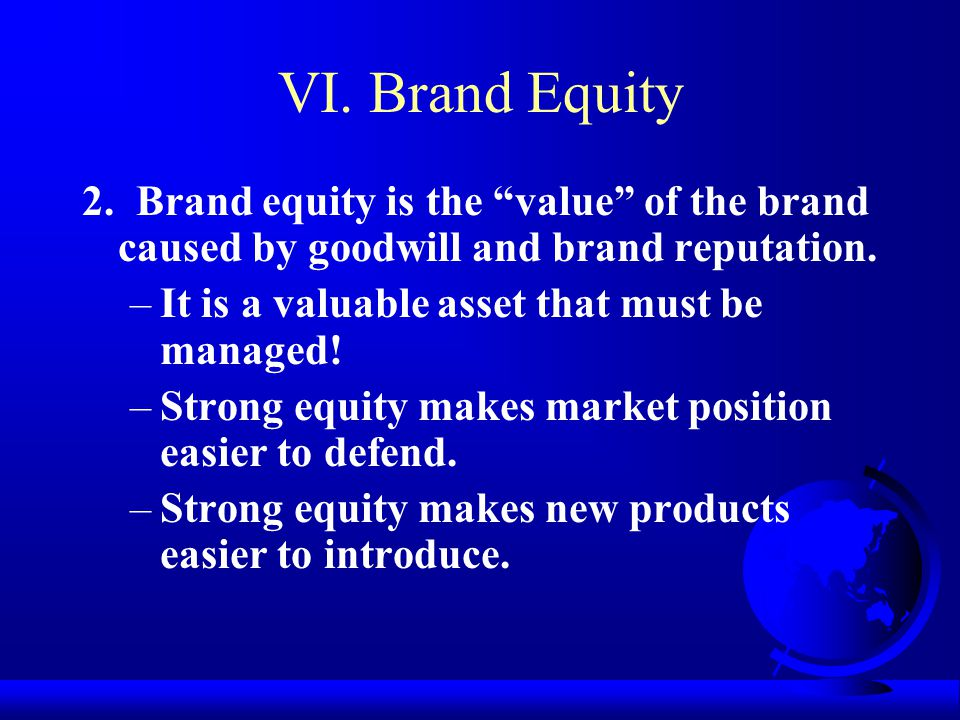 """VI. Brand Equity 2. Brand equity is the """"value"""" of the brand caused by goodwill and brand reputation. –It is a valuable asset that must be managed! –S"""