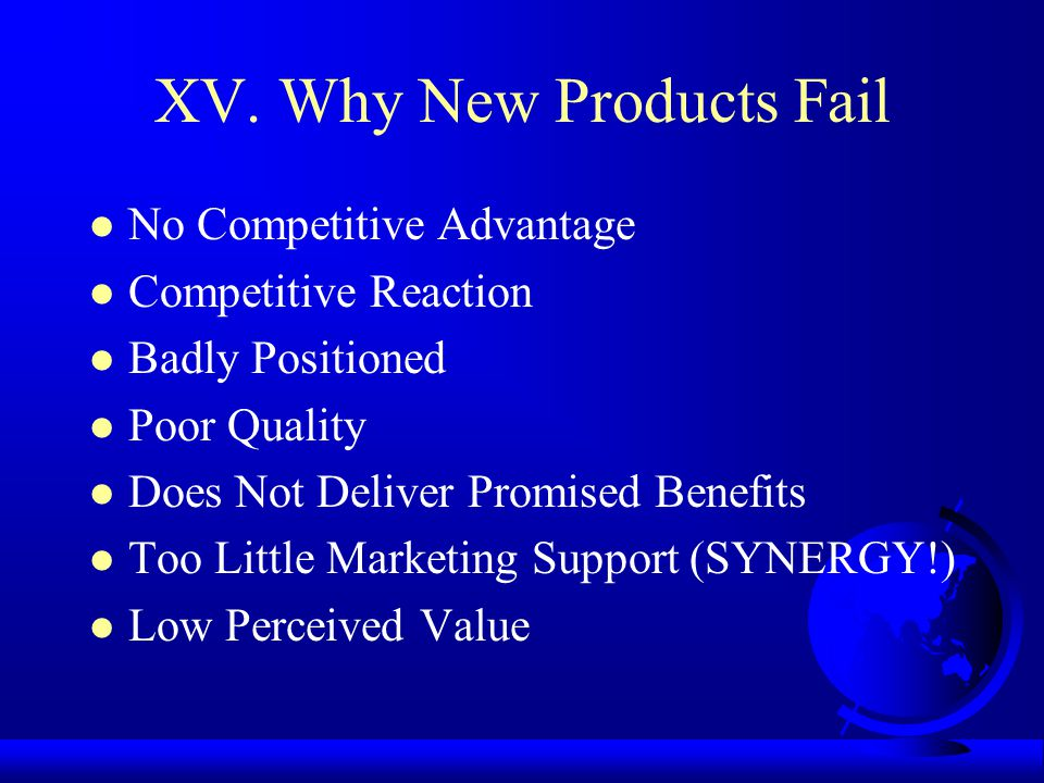 XV. Why New Products Fail No Competitive Advantage Competitive Reaction Badly Positioned Poor Quality Does Not Deliver Promised Benefits Too Little Ma