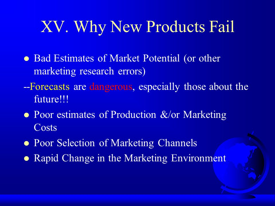 XV. Why New Products Fail Bad Estimates of Market Potential (or other marketing research errors) --Forecasts are dangerous, especially those about the