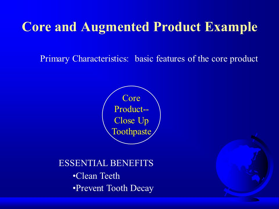 Core and Augmented Product Example Core Product-- Close Up Toothpaste Primary Characteristics: basic features of the core product ESSENTIAL BENEFITS Clean Teeth Prevent Tooth Decay