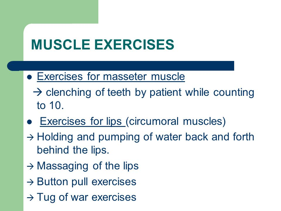 MUSCLE EXERCISES Exercises for masseter muscle  clenching of teeth by patient while counting to 10. Exercises for lips (circumoral muscles)  Holding