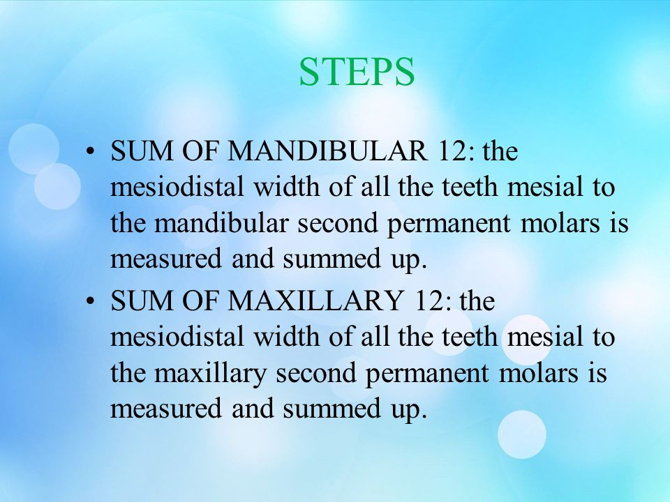 STEPS SUM OF MANDIBULAR 12: the mesiodistal width of all the teeth mesial to the mandibular second permanent molars is measured and summed up. SUM OF