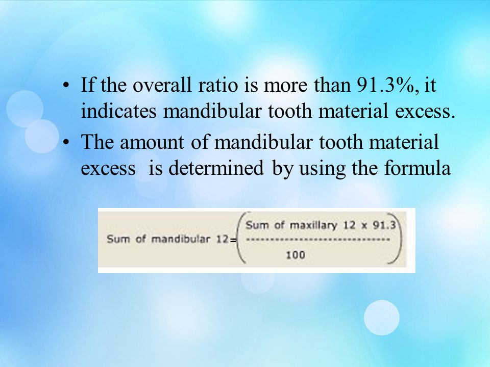 If the overall ratio is more than 91.3%, it indicates mandibular tooth material excess. The amount of mandibular tooth material excess is determined b