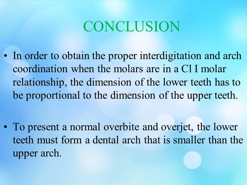 CONCLUSION In order to obtain the proper interdigitation and arch coordination when the molars are in a Cl I molar relationship, the dimension of the