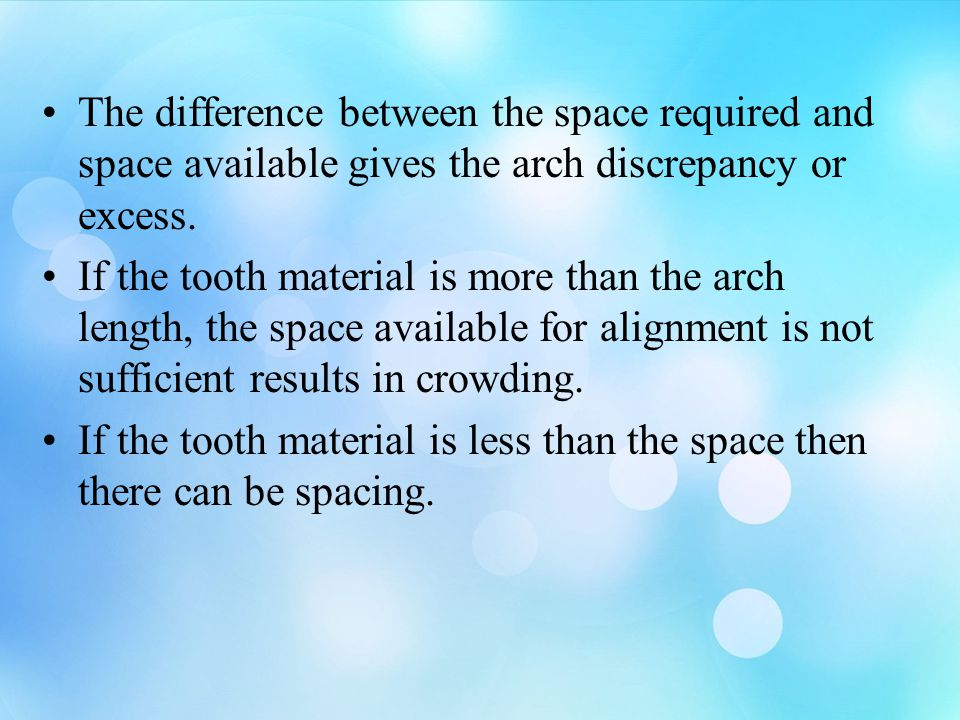 The difference between the space required and space available gives the arch discrepancy or excess. If the tooth material is more than the arch length