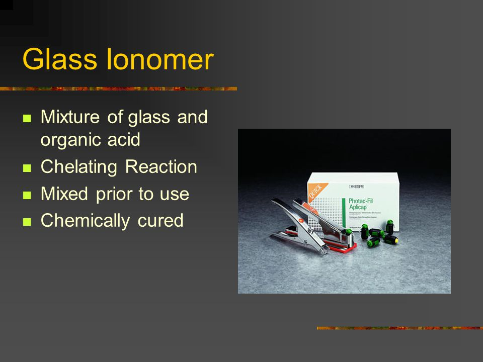 Glass Ionomer Mixture of glass and organic acid Chelating Reaction Mixed prior to use Chemically cured