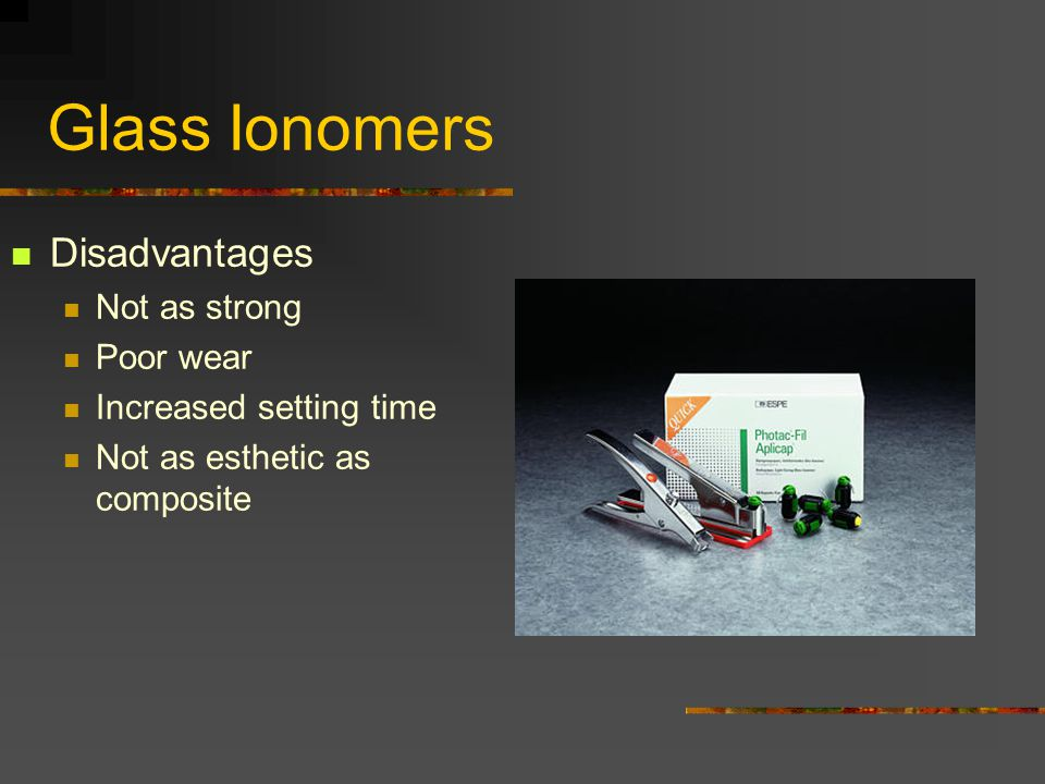 Glass Ionomers Disadvantages Not as strong Poor wear Increased setting time Not as esthetic as composite