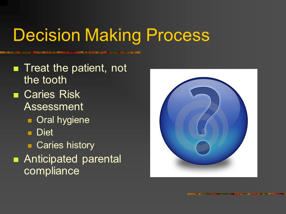 Decision Making Process Treat the patient, not the tooth Caries Risk Assessment Oral hygiene Diet Caries history Anticipated parental compliance
