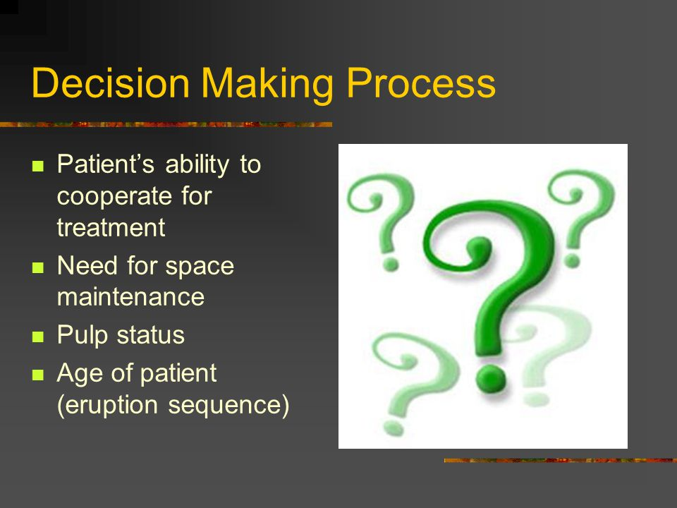 Decision Making Process Patient's ability to cooperate for treatment Need for space maintenance Pulp status Age of patient (eruption sequence)