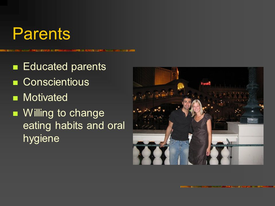 Parents Educated parents Conscientious Motivated Willing to change eating habits and oral hygiene
