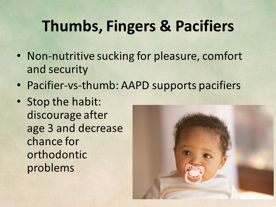 Thumbs, Fingers & Pacifiers Non-nutritive sucking for pleasure, comfort and security Pacifier-vs-thumb: AAPD supports pacifiers Stop the habit: discourage after age 3 and decrease chance for orthodontic problems