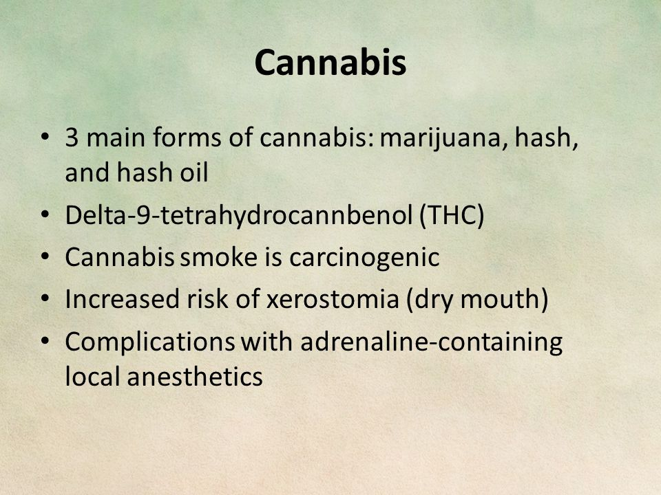 Cannabis 3 main forms of cannabis: marijuana, hash, and hash oil Delta-9-tetrahydrocannbenol (THC) Cannabis smoke is carcinogenic Increased risk of xerostomia (dry mouth) Complications with adrenaline-containing local anesthetics