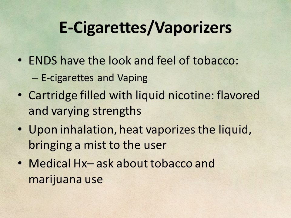 E-Cigarettes/Vaporizers ENDS have the look and feel of tobacco: – E-cigarettes and Vaping Cartridge filled with liquid nicotine: flavored and varying strengths Upon inhalation, heat vaporizes the liquid, bringing a mist to the user Medical Hx– ask about tobacco and marijuana use