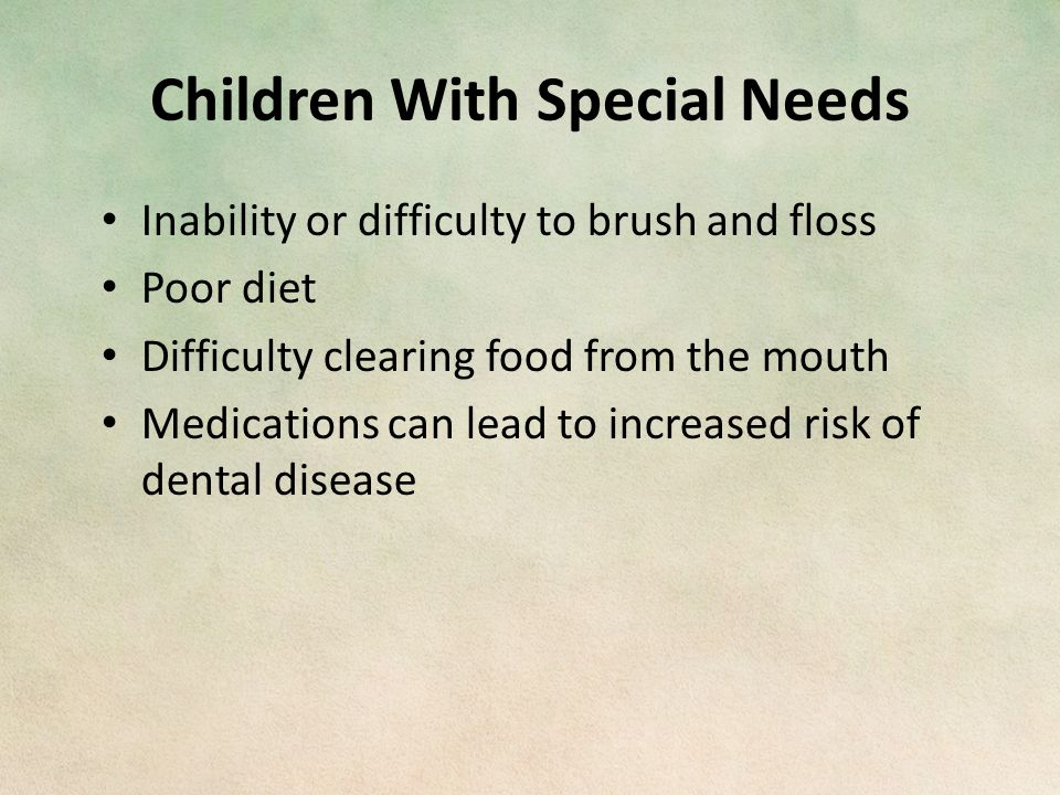 Children With Special Needs Inability or difficulty to brush and floss Poor diet Difficulty clearing food from the mouth Medications can lead to increased risk of dental disease