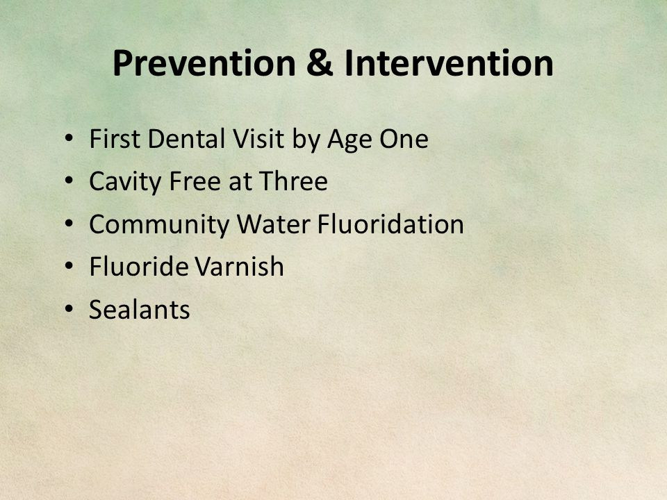 Prevention & Intervention First Dental Visit by Age One Cavity Free at Three Community Water Fluoridation Fluoride Varnish Sealants