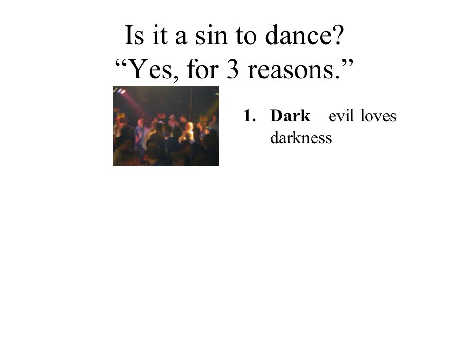 """Is it a sin to dance? """"Yes, for 3 reasons."""" 1.Dark – evil loves darkness"""