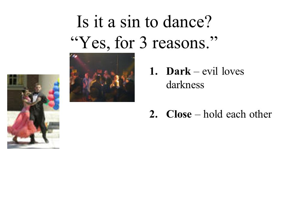 """Is it a sin to dance? """"Yes, for 3 reasons."""" 1.Dark – evil loves darkness 2.Close – hold each other"""