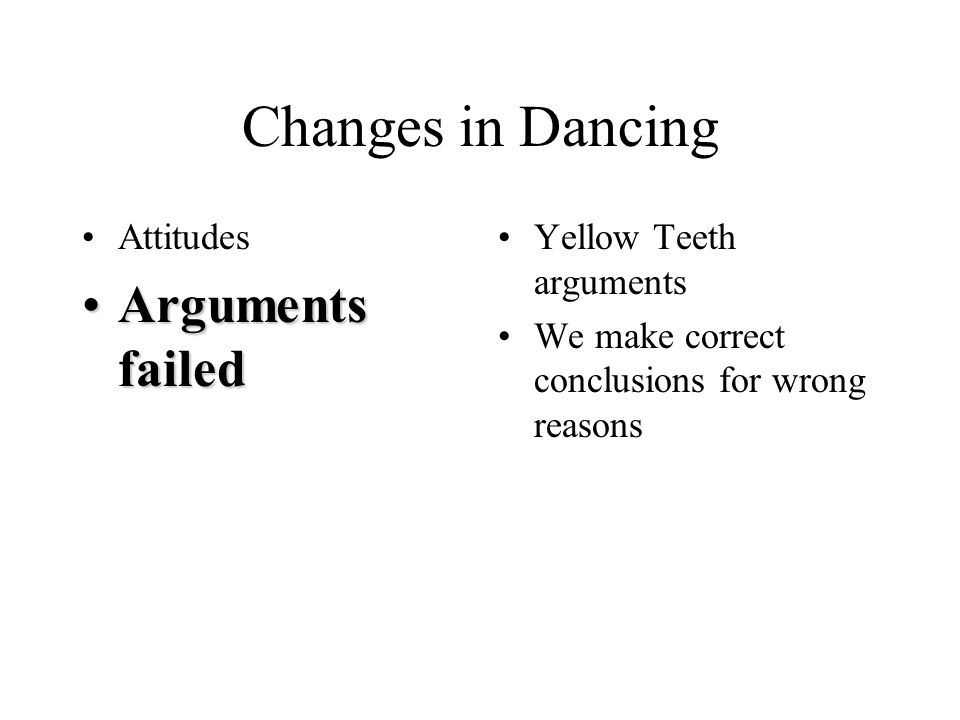 Changes in Dancing Attitudes Arguments failedArguments failed Yellow Teeth arguments We make correct conclusions for wrong reasons