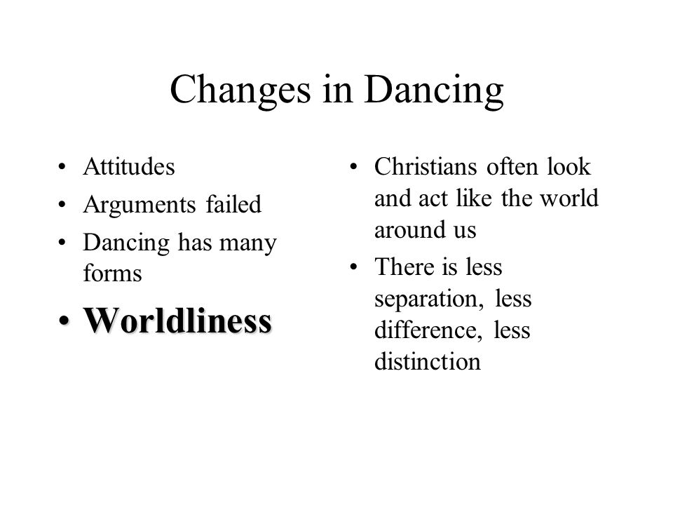 Changes in Dancing Attitudes Arguments failed Dancing has many forms WorldlinessWorldliness Christians often look and act like the world around us There is less separation, less difference, less distinction