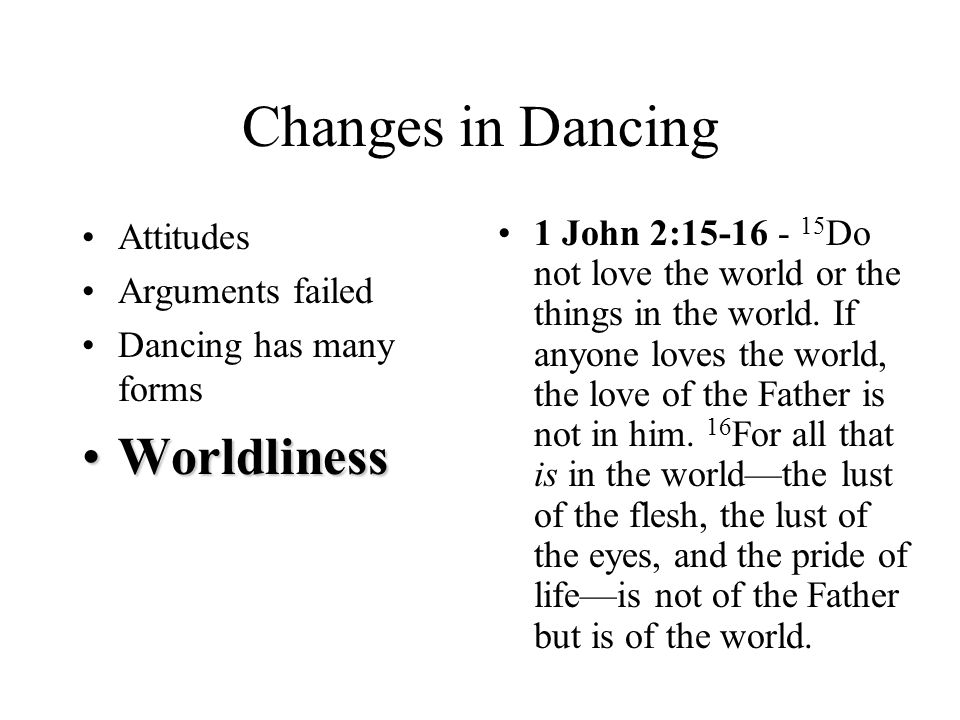Changes in Dancing Attitudes Arguments failed Dancing has many forms WorldlinessWorldliness 1 John 2:15-16 - 15 Do not love the world or the things in the world.