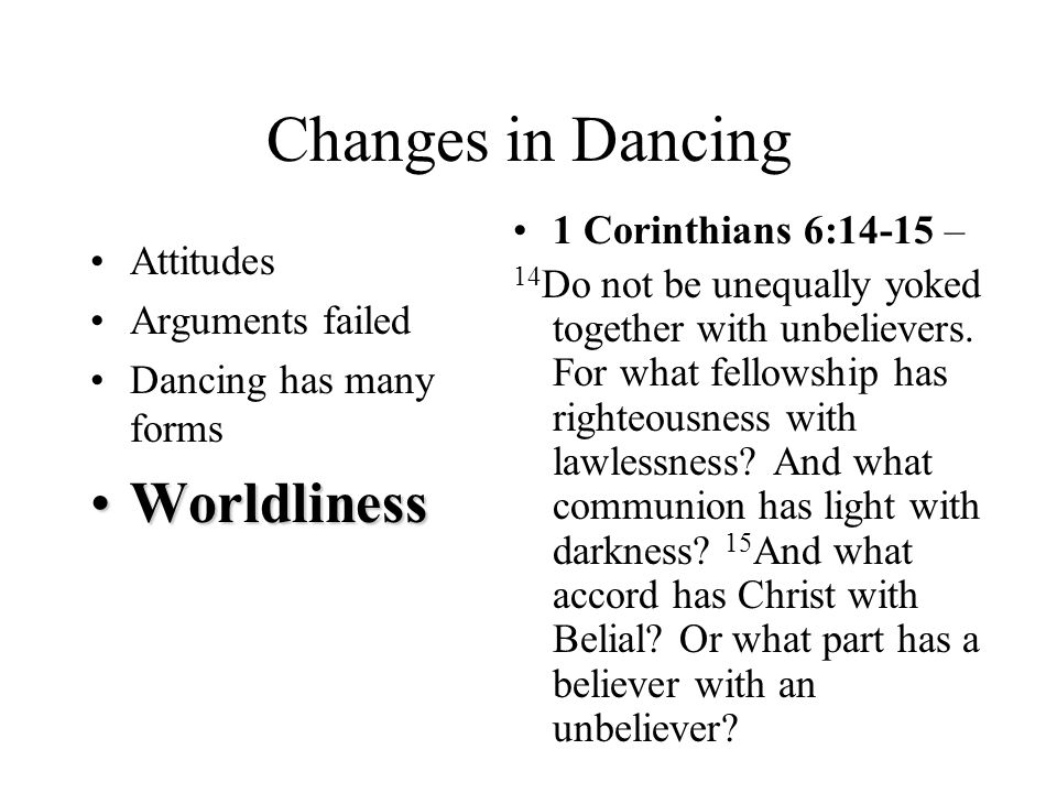 Changes in Dancing Attitudes Arguments failed Dancing has many forms WorldlinessWorldliness 1 Corinthians 6:14-15 – 14 Do not be unequally yoked together with unbelievers.
