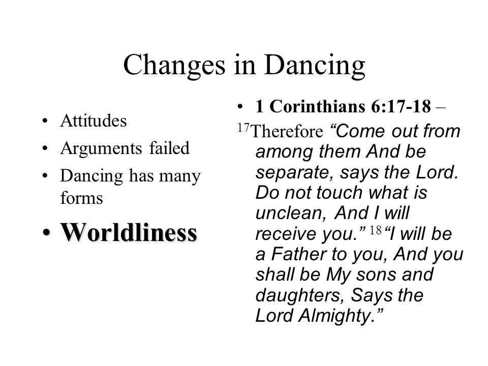 Changes in Dancing Attitudes Arguments failed Dancing has many forms WorldlinessWorldliness 1 Corinthians 6:17-18 – 17 Therefore Come out from among them And be separate, says the Lord.