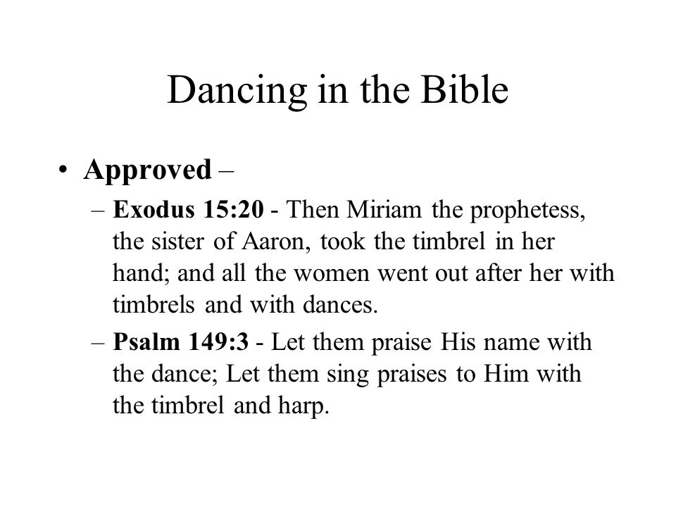 Dancing in the Bible Approved – –Exodus 15:20 - Then Miriam the prophetess, the sister of Aaron, took the timbrel in her hand; and all the women went