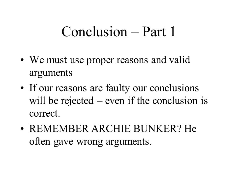 Conclusion – Part 1 We must use proper reasons and valid arguments If our reasons are faulty our conclusions will be rejected – even if the conclusion