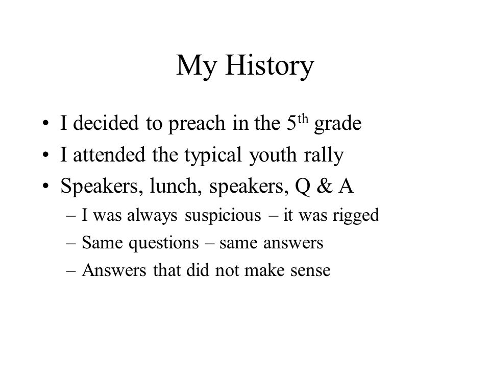 My History I decided to preach in the 5 th grade I attended the typical youth rally Speakers, lunch, speakers, Q & A –I was always suspicious – it was rigged –Same questions – same answers –Answers that did not make sense