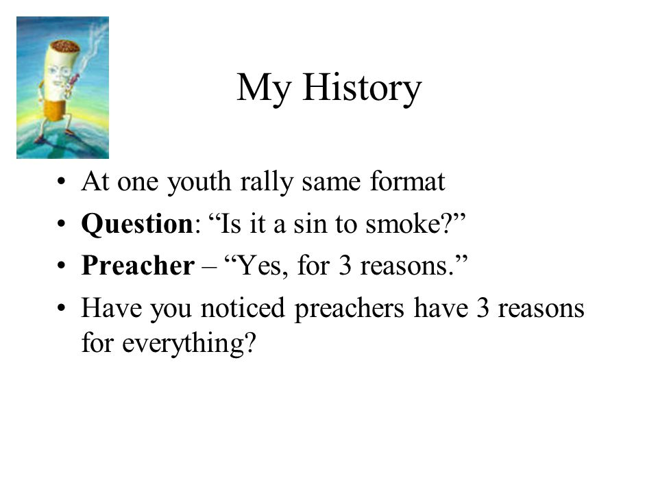 """My History At one youth rally same format Question: """"Is it a sin to smoke?"""" Preacher – """"Yes, for 3 reasons."""" Have you noticed preachers have 3 reasons"""