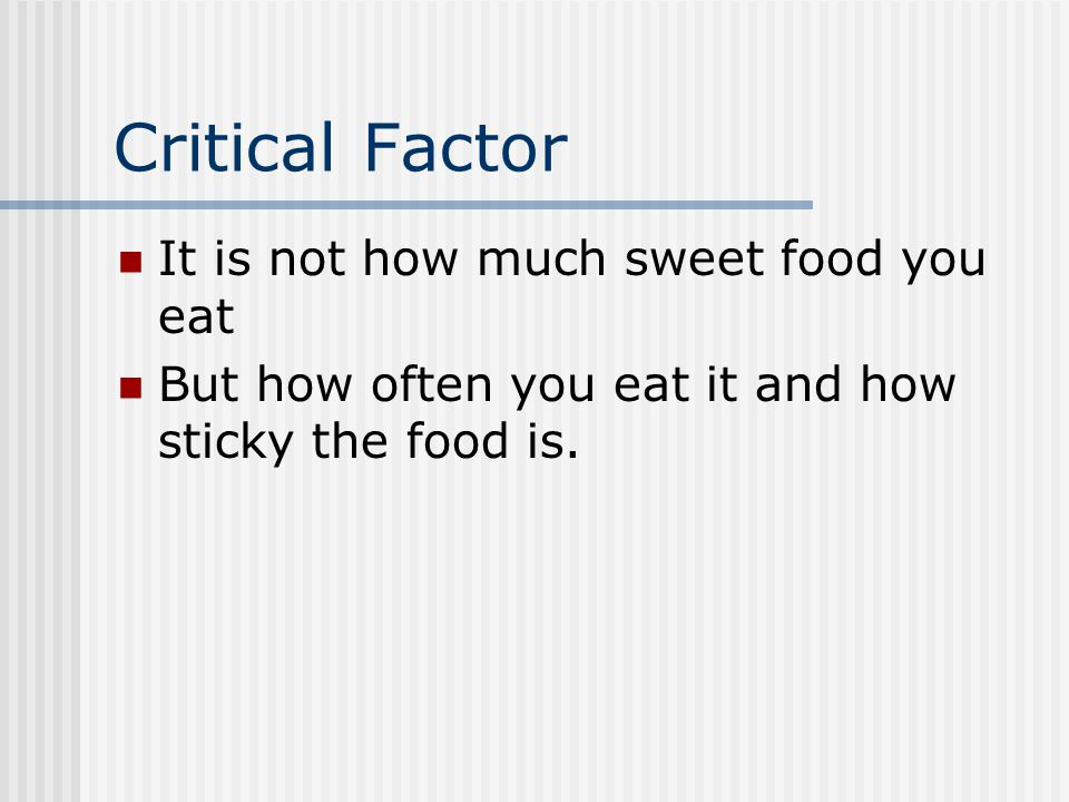 Critical Factor It is not how much sweet food you eat But how often you eat it and how sticky the food is.