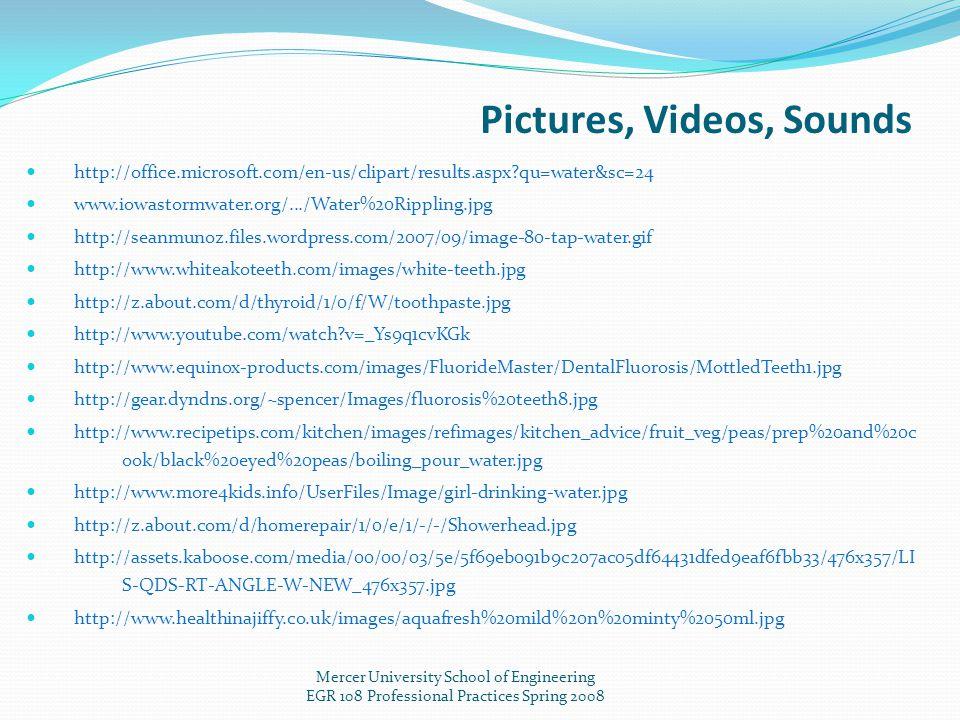 Pictures, Videos, Sounds Mercer University School of Engineering EGR 108 Professional Practices Spring 2008 http://office.microsoft.com/en-us/clipart/results.aspx?qu=water&sc=24 www.iowastormwater.org/.../Water%20Rippling.jpg http://seanmunoz.files.wordpress.com/2007/09/image-80-tap-water.gif http://www.whiteakoteeth.com/images/white-teeth.jpg http://z.about.com/d/thyroid/1/0/f/W/toothpaste.jpg http://www.youtube.com/watch?v=_Ys9q1cvKGk http://www.equinox-products.com/images/FluorideMaster/DentalFluorosis/MottledTeeth1.jpg http://gear.dyndns.org/~spencer/Images/fluorosis%20teeth8.jpg http://www.recipetips.com/kitchen/images/refimages/kitchen_advice/fruit_veg/peas/prep%20and%20c ook/black%20eyed%20peas/boiling_pour_water.jpg http://www.more4kids.info/UserFiles/Image/girl-drinking-water.jpg http://z.about.com/d/homerepair/1/0/e/1/-/-/Showerhead.jpg http://assets.kaboose.com/media/00/00/03/5e/5f69eb091b9c207ac05df64431dfed9eaf6fbb33/476x357/LI S-QDS-RT-ANGLE-W-NEW_476x357.jpg http://www.healthinajiffy.co.uk/images/aquafresh%20mild%20n%20minty%2050ml.jpg