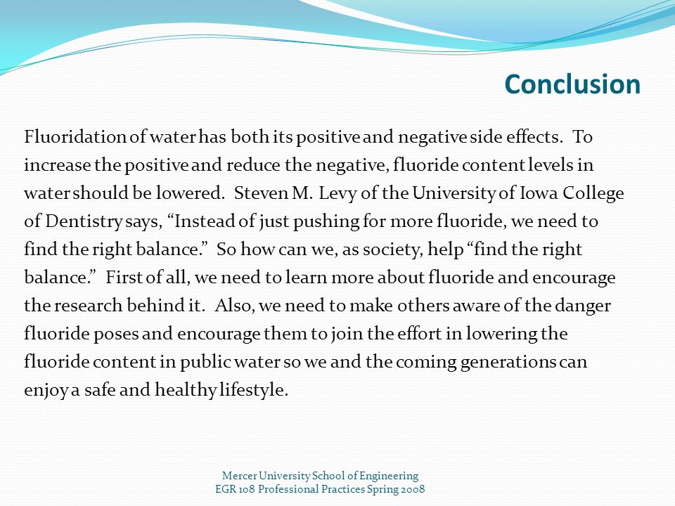Mercer University School of Engineering EGR 108 Professional Practices Spring 2008 Conclusion Fluoridation of water has both its positive and negative side effects.