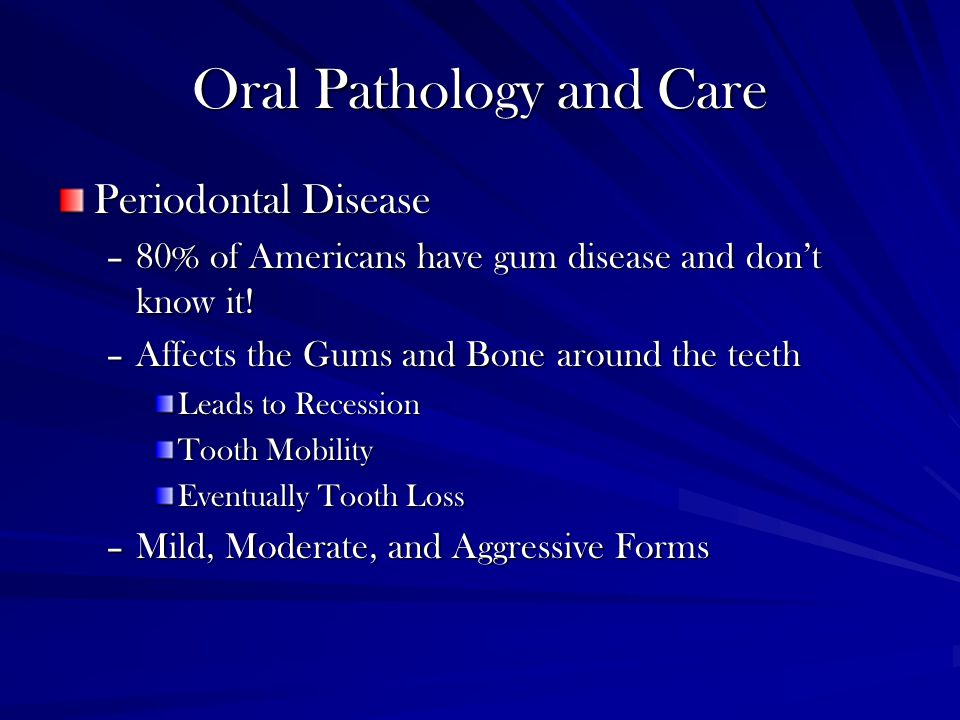Oral Pathology and Care Periodontal Disease –80% of Americans have gum disease and don't know it.