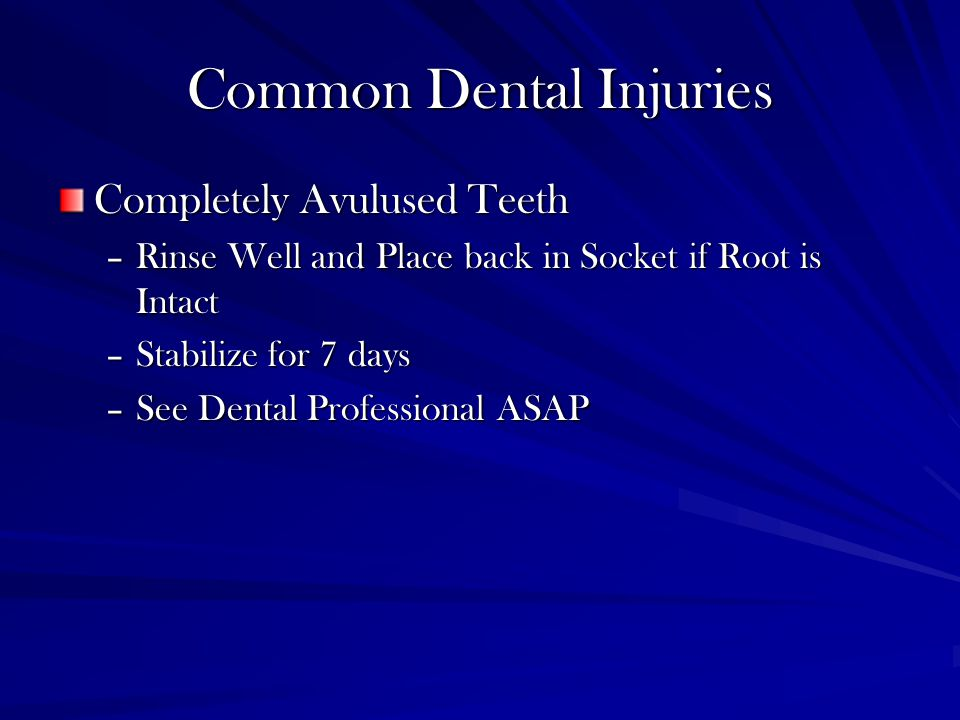 Common Dental Injuries Completely Avulused Teeth –Rinse Well and Place back in Socket if Root is Intact –Stabilize for 7 days –See Dental Professional ASAP