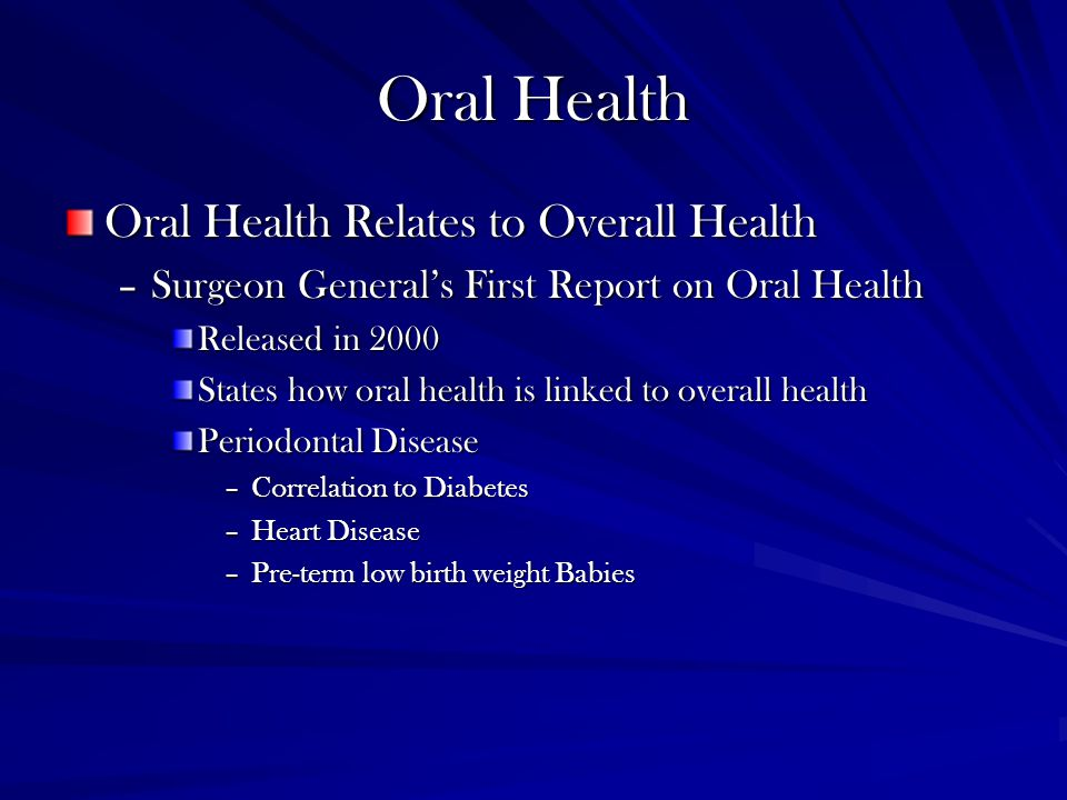 Oral Health Oral Health Relates to Overall Health –Surgeon General's First Report on Oral Health Released in 2000 States how oral health is linked to overall health Periodontal Disease –Correlation to Diabetes –Heart Disease –Pre-term low birth weight Babies