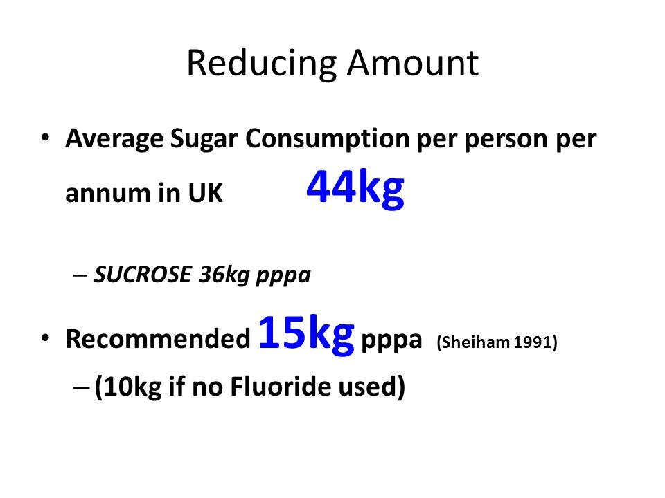 Reducing Amount Average Sugar Consumption per person per annum in UK 44kg – SUCROSE 36kg pppa Recommended 15kg pppa (Sheiham 1991) – (10kg if no Fluoride used)