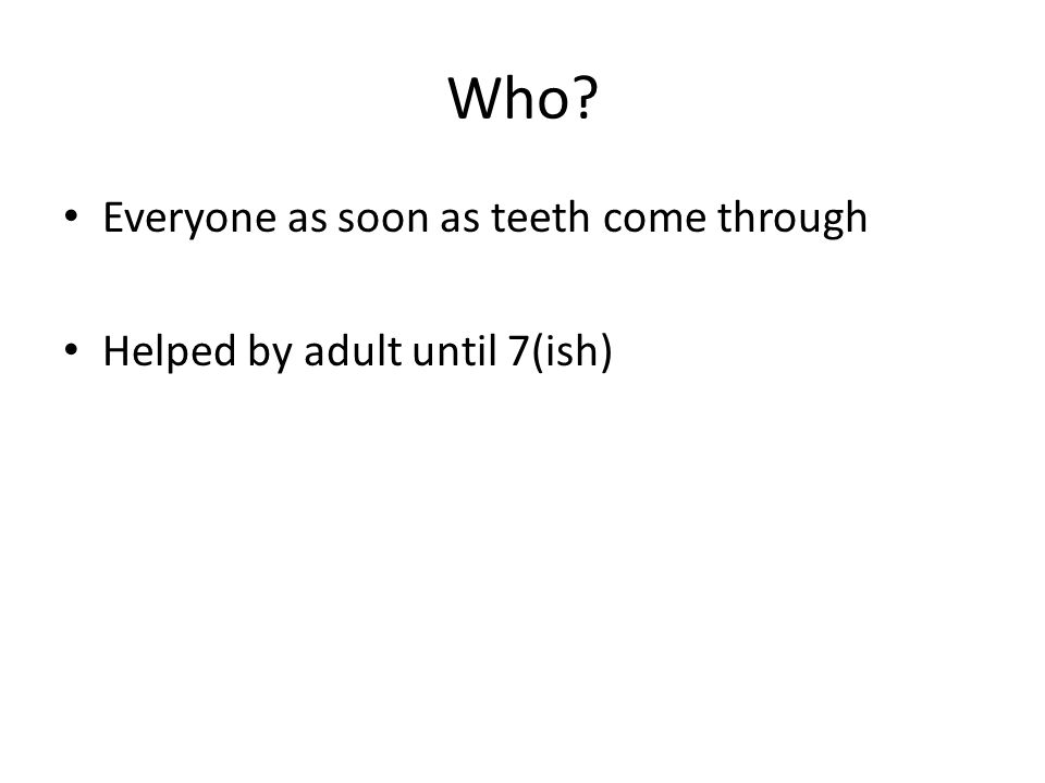 Who Everyone as soon as teeth come through Helped by adult until 7(ish)