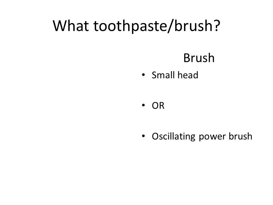 What toothpaste/brush? Brush Small head OR Oscillating power brush