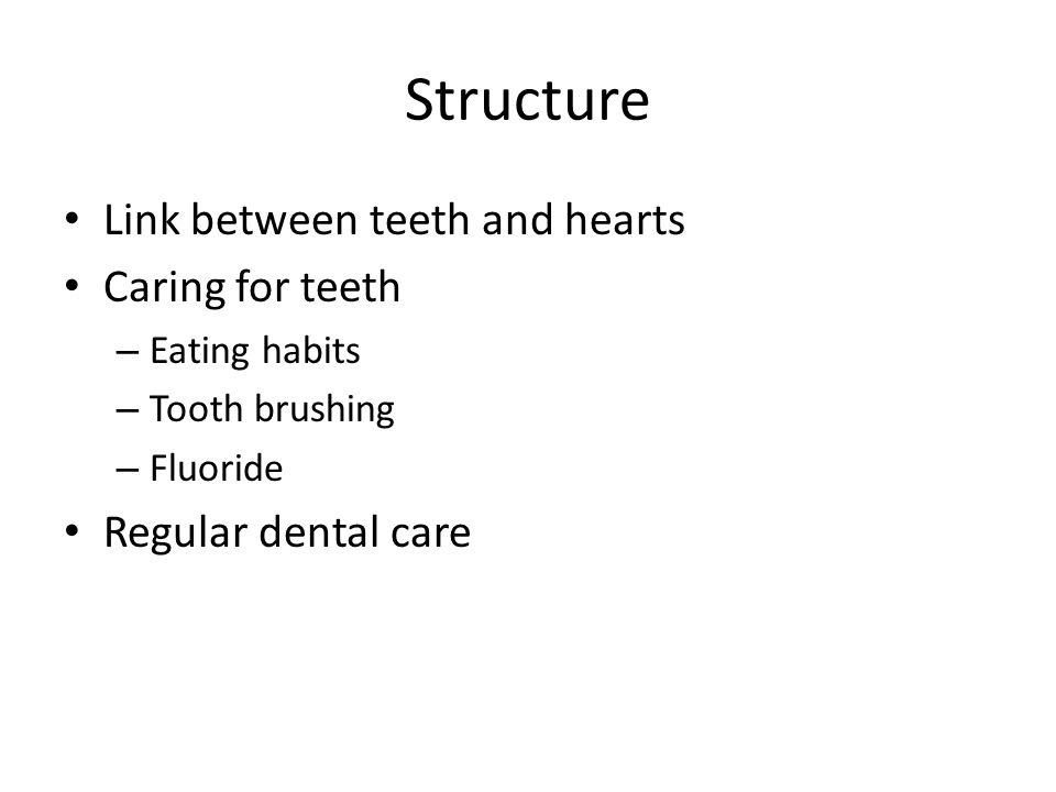 Structure Link between teeth and hearts Caring for teeth – Eating habits – Tooth brushing – Fluoride Regular dental care