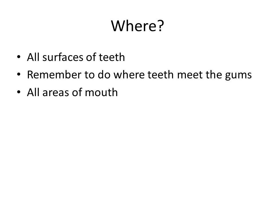Where All surfaces of teeth Remember to do where teeth meet the gums All areas of mouth