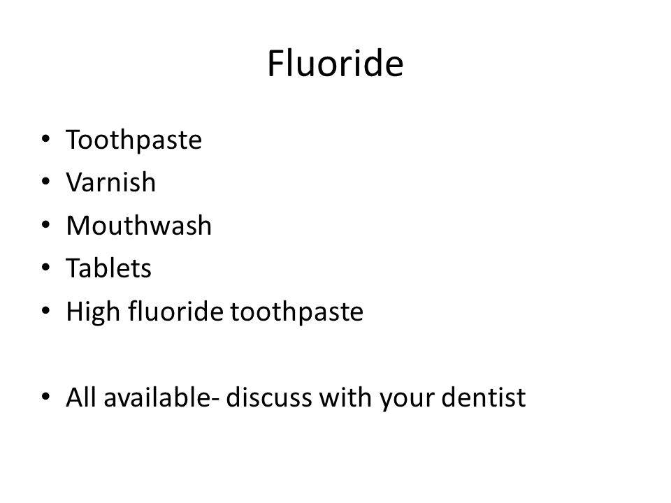 Fluoride Toothpaste Varnish Mouthwash Tablets High fluoride toothpaste All available- discuss with your dentist