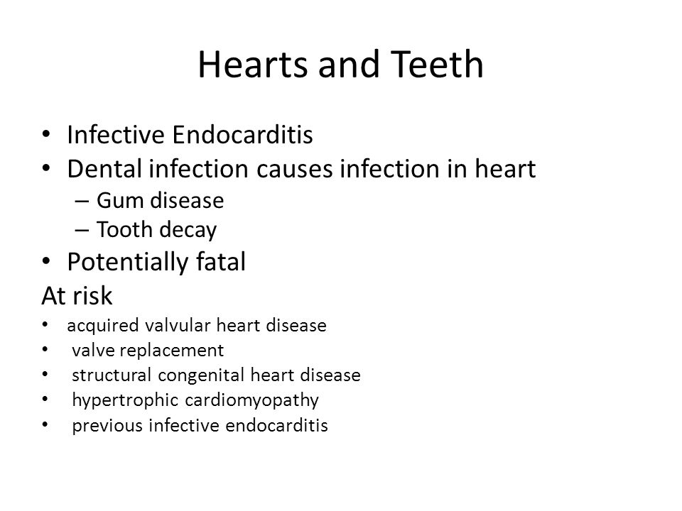 Hearts and Teeth Infective Endocarditis Dental infection causes infection in heart – Gum disease – Tooth decay Potentially fatal At risk acquired valvular heart disease valve replacement structural congenital heart disease hypertrophic cardiomyopathy previous infective endocarditis