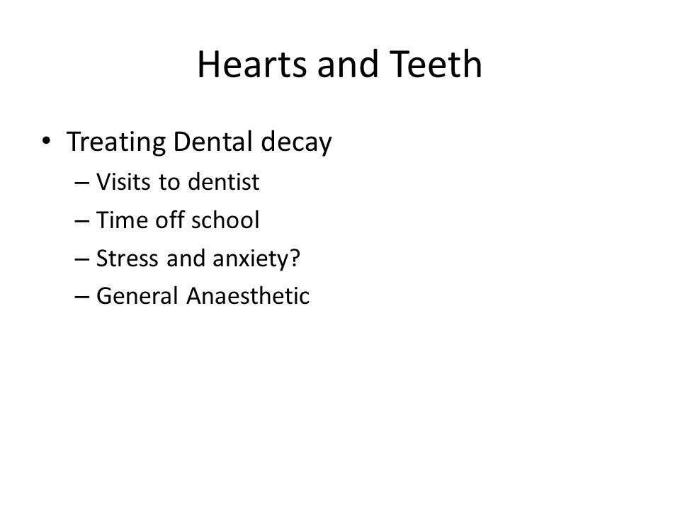 Hearts and Teeth Treating Dental decay – Visits to dentist – Time off school – Stress and anxiety.
